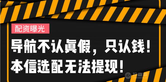 """【曝光】导航不认真假,只认钱!""""本信选配""""无法提现!"""